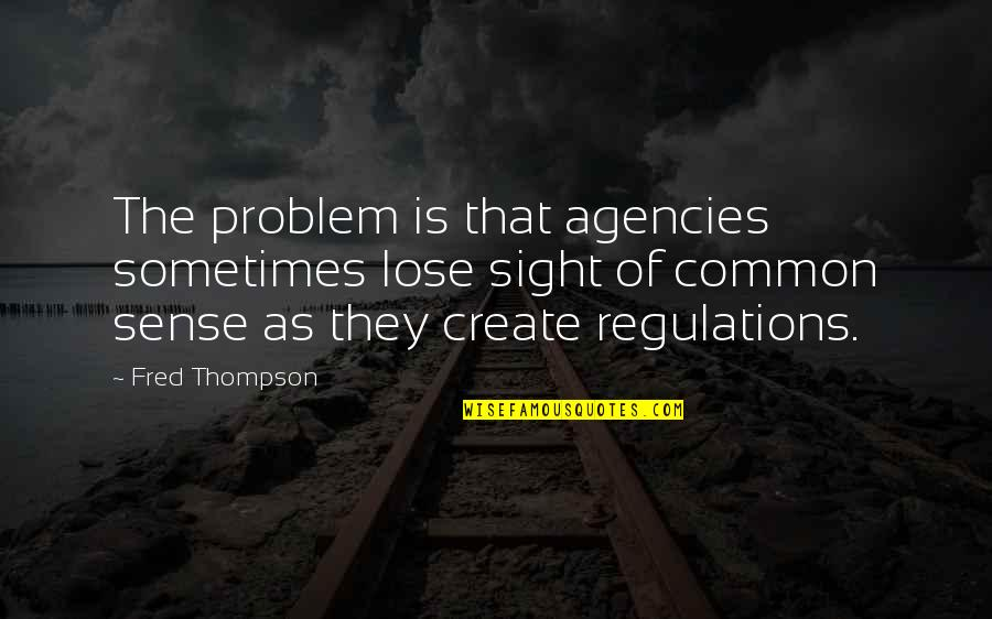 New Friend Sayings And Quotes By Fred Thompson: The problem is that agencies sometimes lose sight