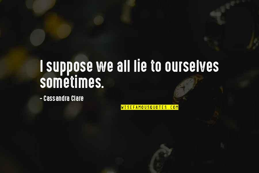 New Generation Love Quotes By Cassandra Clare: I suppose we all lie to ourselves sometimes.