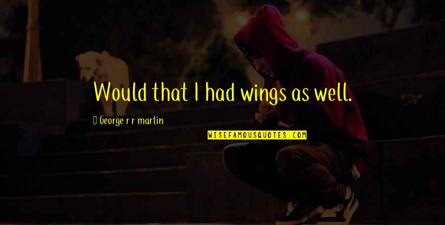 New Girl Season Quotes By George R R Martin: Would that I had wings as well.