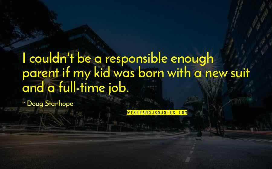 New Job Humor Quotes By Doug Stanhope: I couldn't be a responsible enough parent if