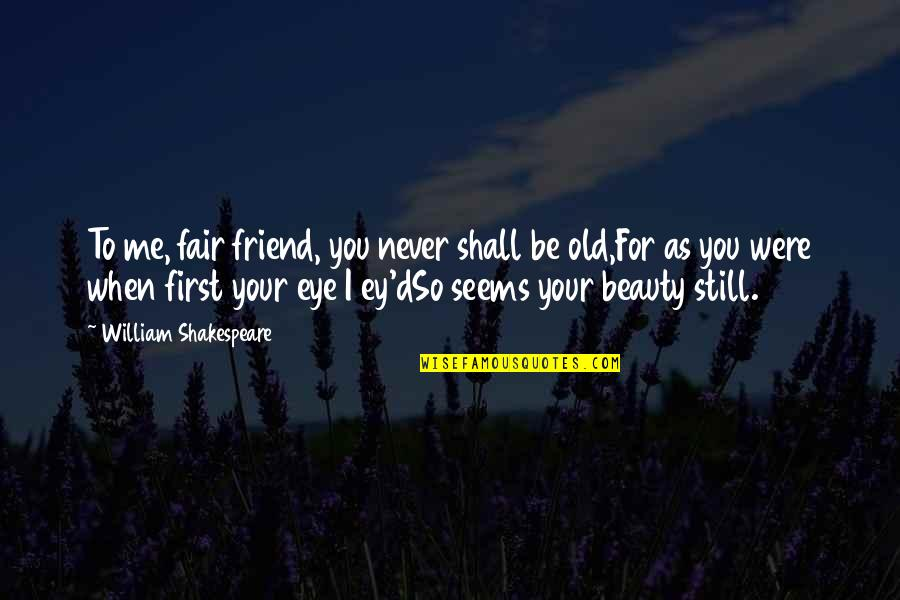 New Kidney In Town Quotes By William Shakespeare: To me, fair friend, you never shall be