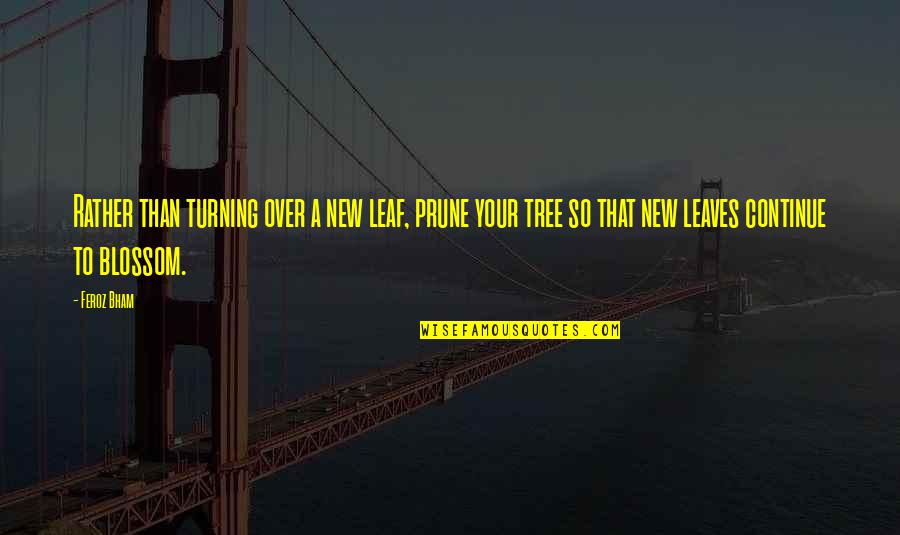 New Leaf Quotes By Feroz Bham: Rather than turning over a new leaf, prune