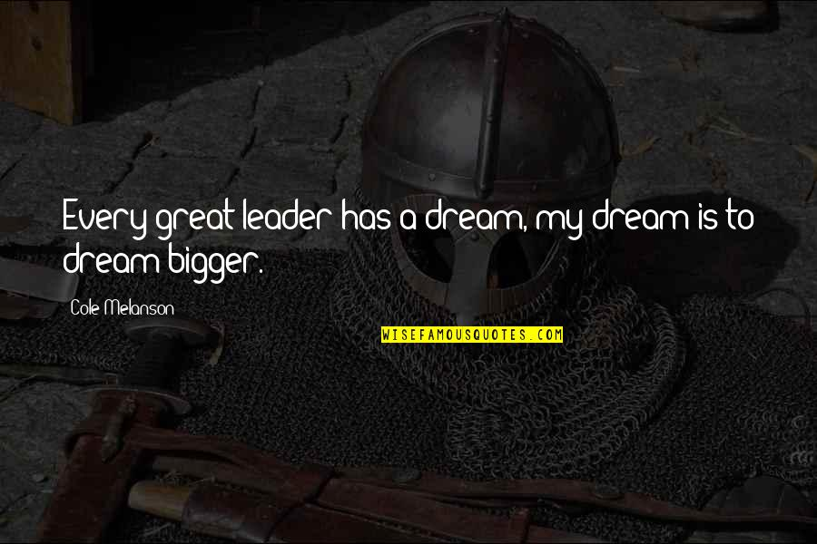 New Lease On Life Quotes By Cole Melanson: Every great leader has a dream, my dream