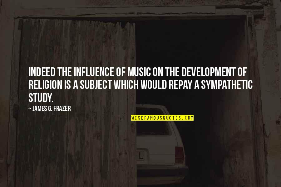 New Lease On Life Quotes By James G. Frazer: Indeed the influence of music on the development