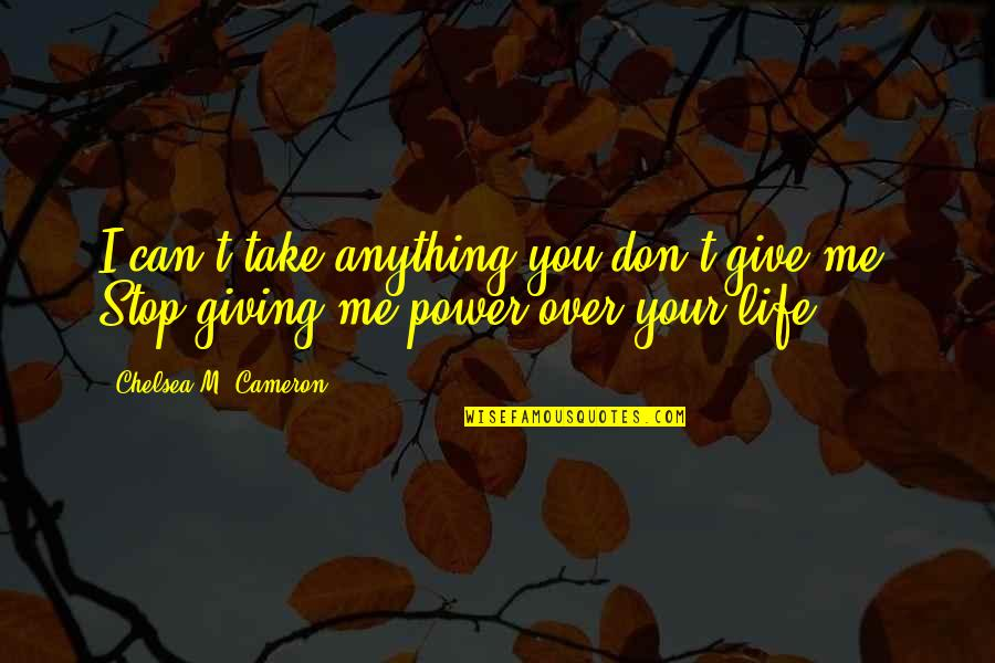 New Life New Me Quotes By Chelsea M. Cameron: I can't take anything you don't give me.
