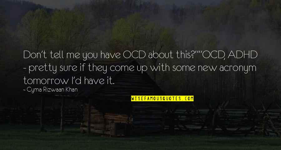 """New Life New Me Quotes By Cyma Rizwaan Khan: Don't tell me you have OCD about this?""""""""OCD,"""