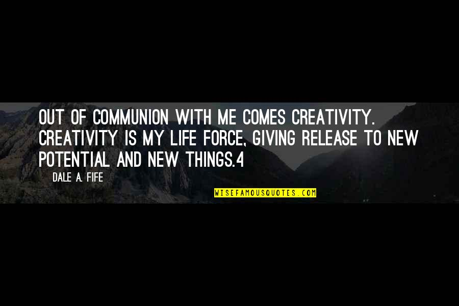 New Life New Me Quotes By Dale A. Fife: Out of communion with Me comes creativity. Creativity