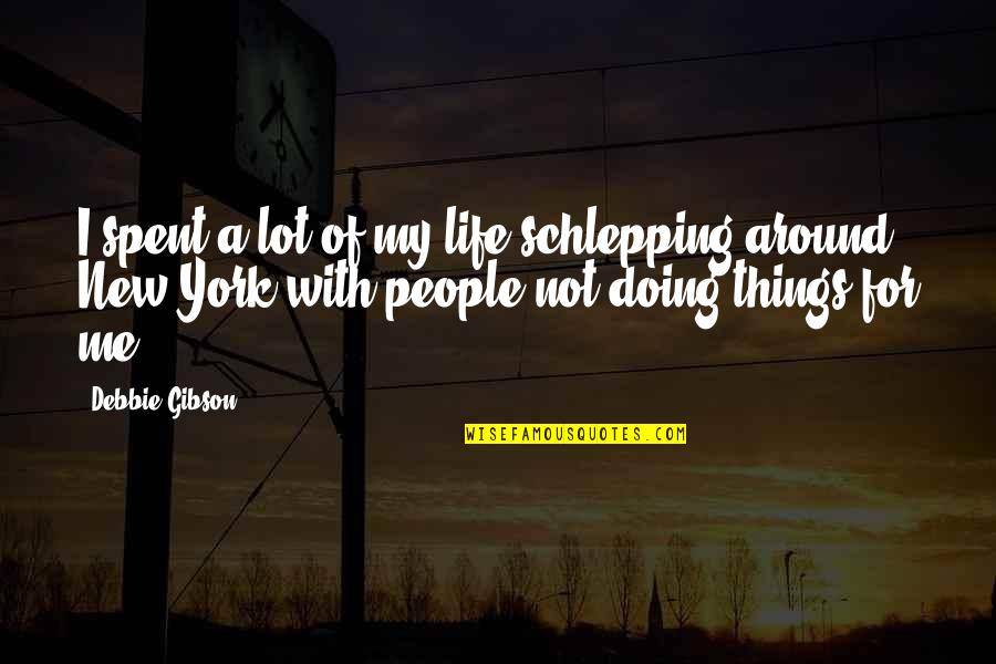 New Life New Me Quotes By Debbie Gibson: I spent a lot of my life schlepping