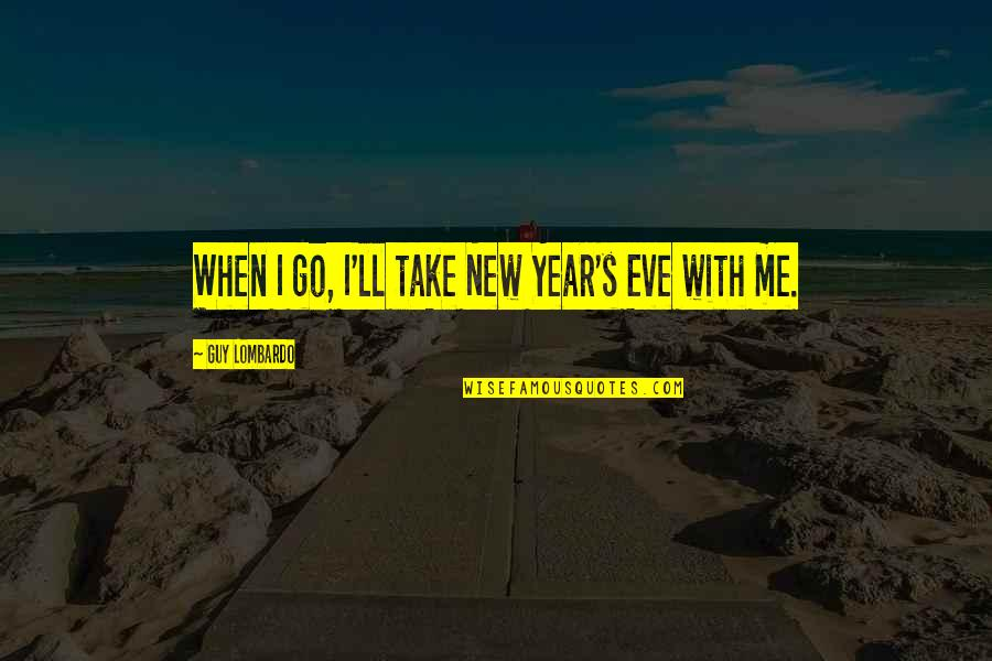 New Life New Me Quotes By Guy Lombardo: When I go, I'll take New Year's Eve