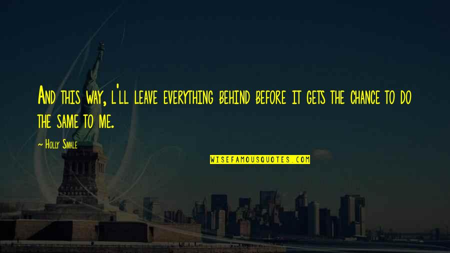 New Life New Me Quotes By Holly Smale: And this way, l'll leave everything behind before