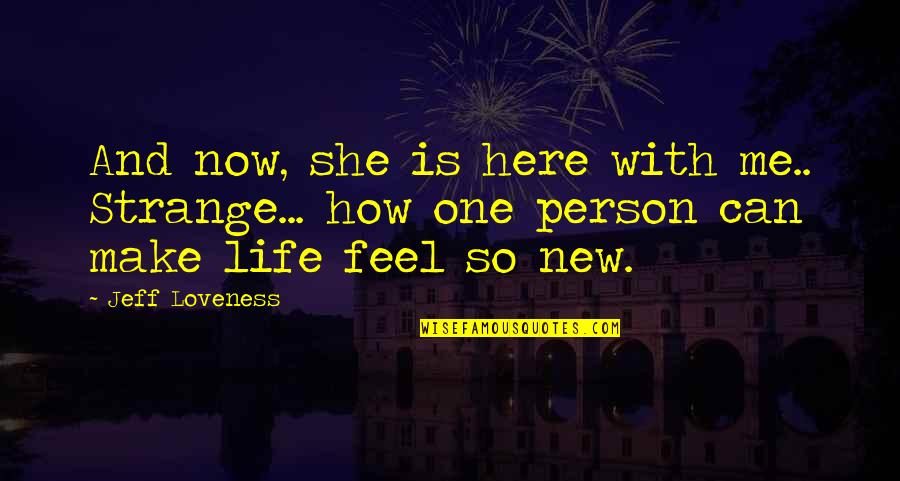 New Life New Me Quotes By Jeff Loveness: And now, she is here with me.. Strange...
