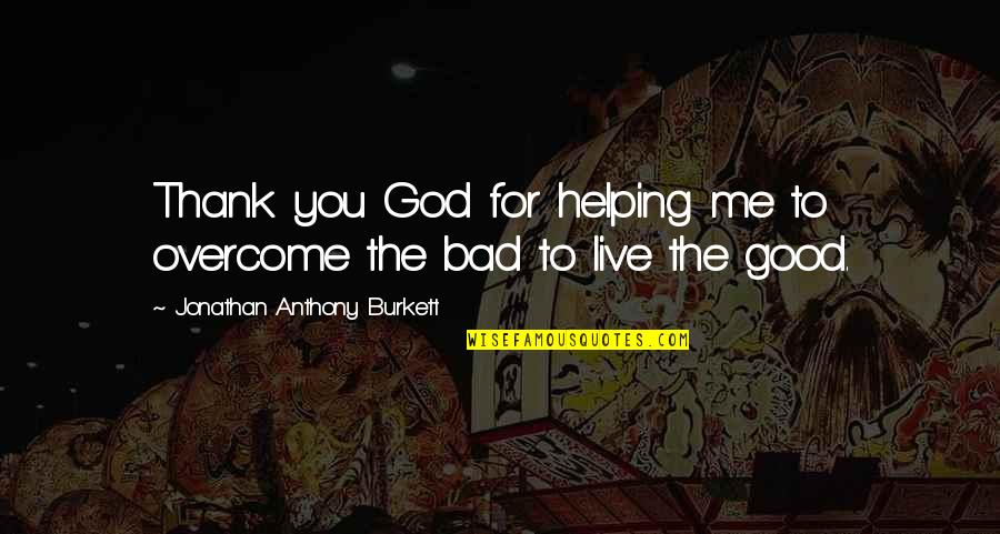 New Life New Me Quotes By Jonathan Anthony Burkett: Thank you God for helping me to overcome