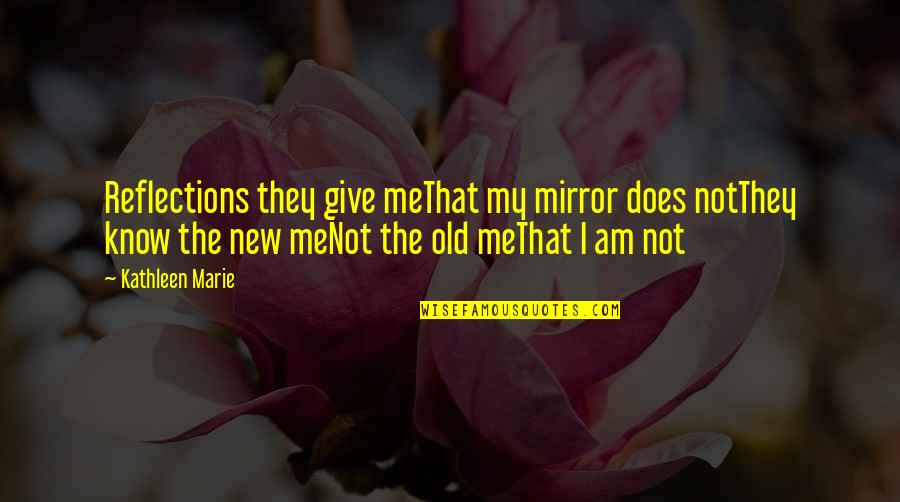 New Life New Me Quotes By Kathleen Marie: Reflections they give meThat my mirror does notThey