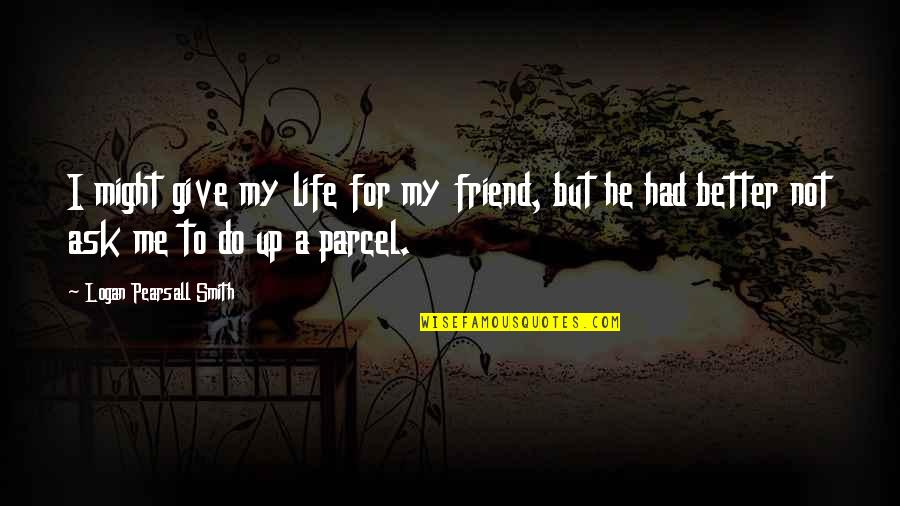 New Life New Me Quotes By Logan Pearsall Smith: I might give my life for my friend,