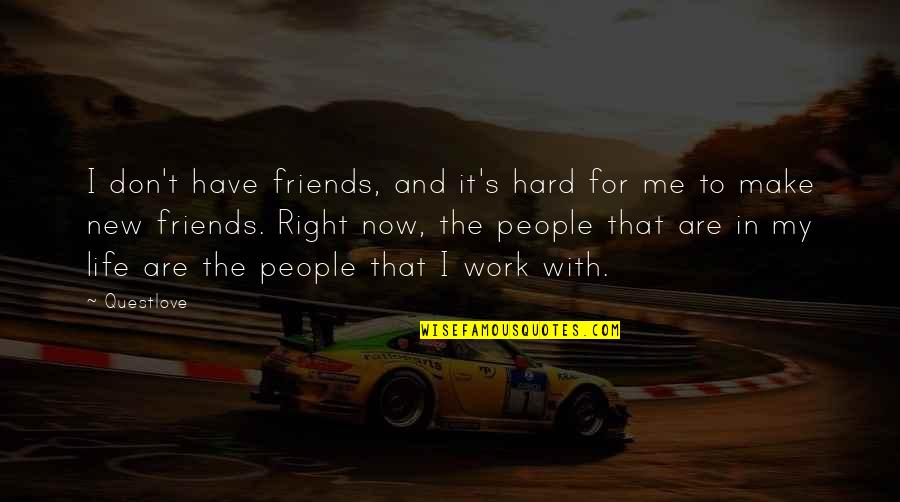 New Life New Me Quotes By Questlove: I don't have friends, and it's hard for