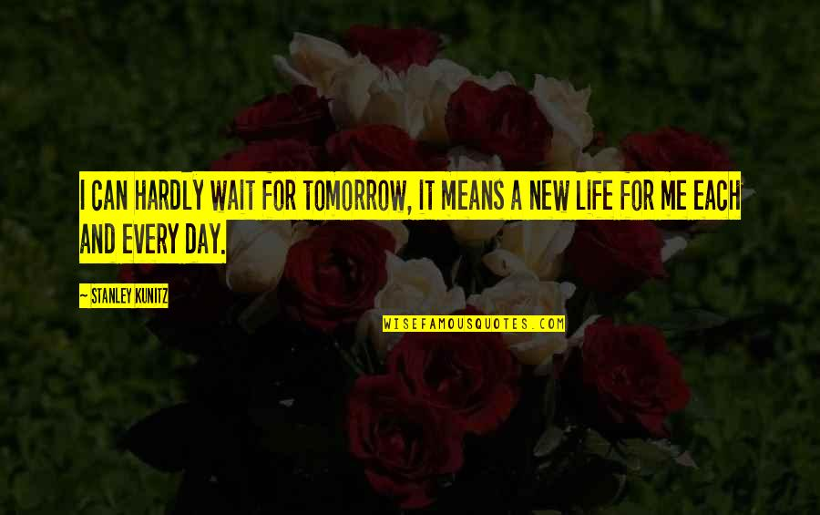 New Life New Me Quotes By Stanley Kunitz: I can hardly wait for tomorrow, it means