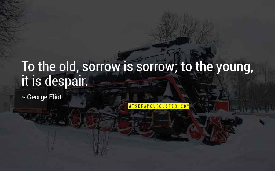 New Pick Up Lines Quotes By George Eliot: To the old, sorrow is sorrow; to the