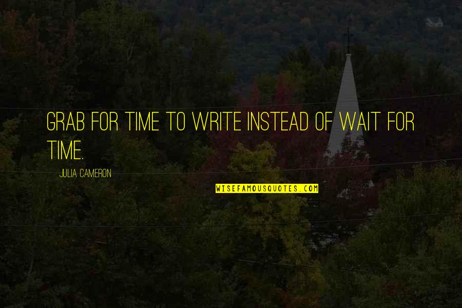 New Pick Up Lines Quotes By Julia Cameron: Grab for time to write instead of wait