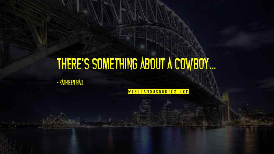New Release Quotes By Kathleen Ball: There's something about a cowboy...