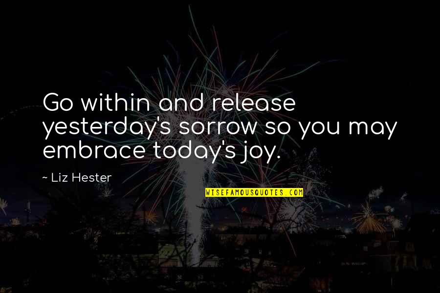New Release Quotes By Liz Hester: Go within and release yesterday's sorrow so you