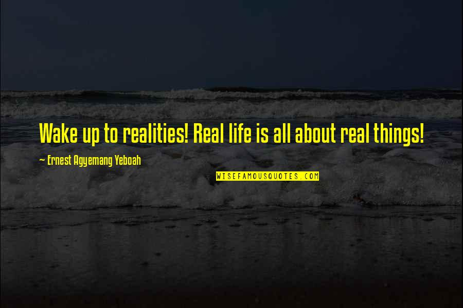 New Sayings And Quotes By Ernest Agyemang Yeboah: Wake up to realities! Real life is all