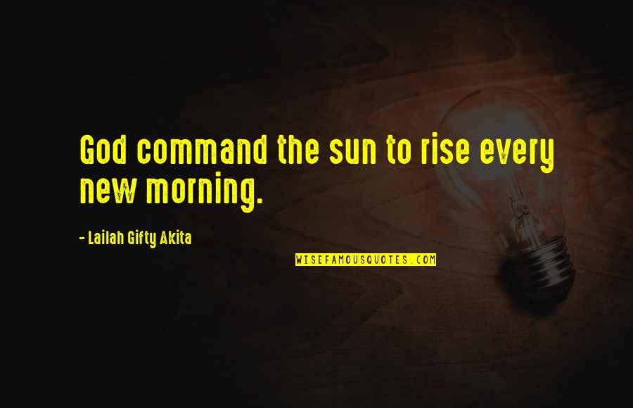 New Sayings And Quotes By Lailah Gifty Akita: God command the sun to rise every new