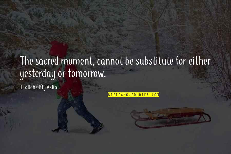 New Sayings And Quotes By Lailah Gifty Akita: The sacred moment, cannot be substitute for either