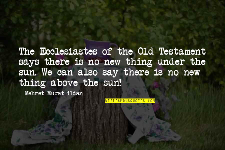 New Sayings And Quotes By Mehmet Murat Ildan: The Ecclesiastes of the Old Testament says there