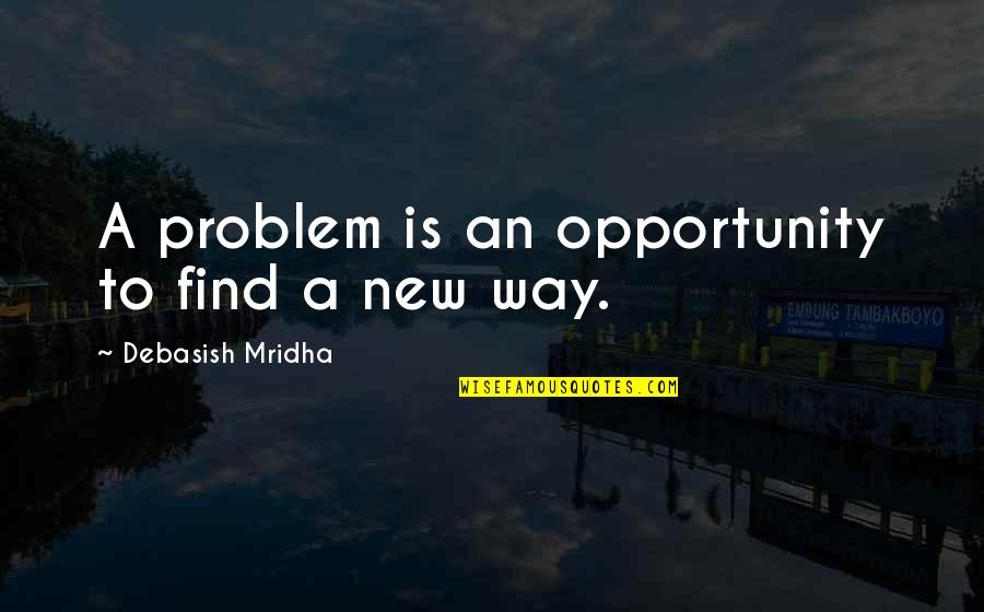 New Way Quotes By Debasish Mridha: A problem is an opportunity to find a