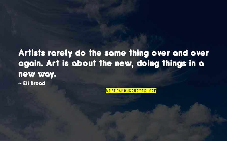 New Way Quotes By Eli Broad: Artists rarely do the same thing over and
