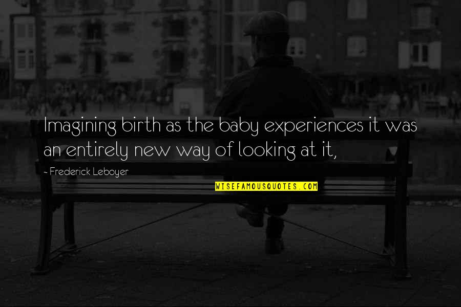 New Way Quotes By Frederick Leboyer: Imagining birth as the baby experiences it was