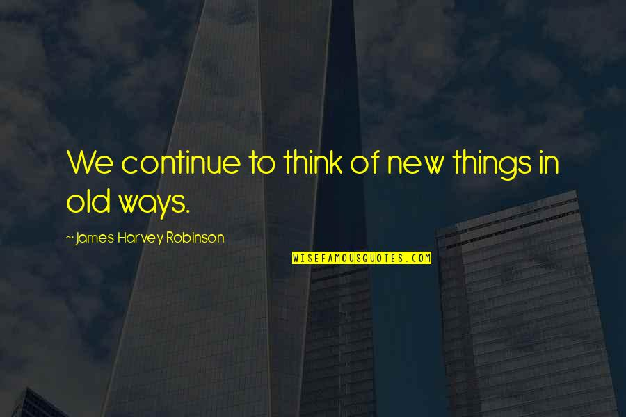 New Way Quotes By James Harvey Robinson: We continue to think of new things in