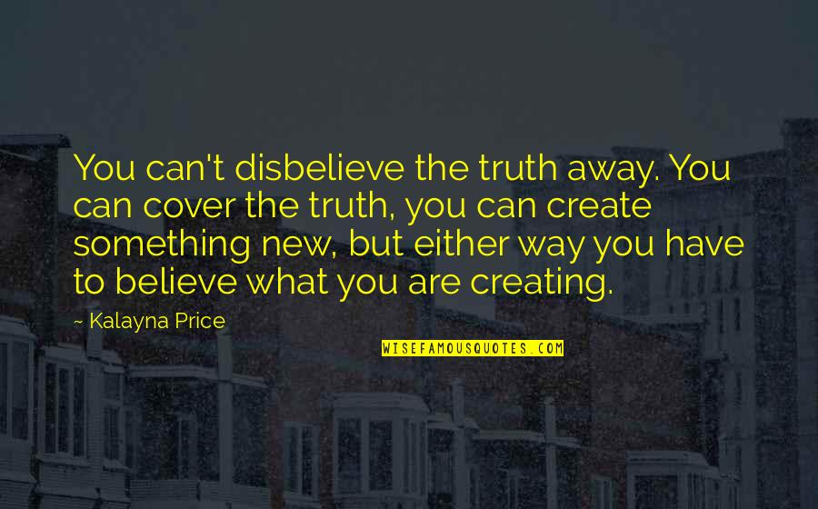 New Way Quotes By Kalayna Price: You can't disbelieve the truth away. You can