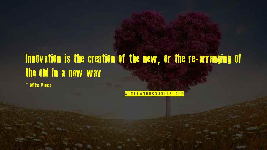 New Way Quotes By Mike Vance: Innovation is the creation of the new, or