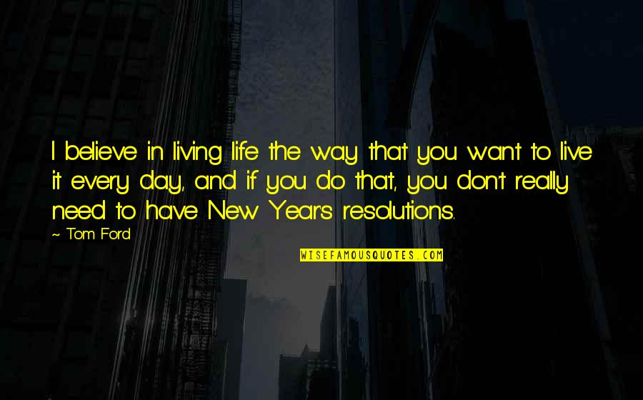 New Way Quotes By Tom Ford: I believe in living life the way that