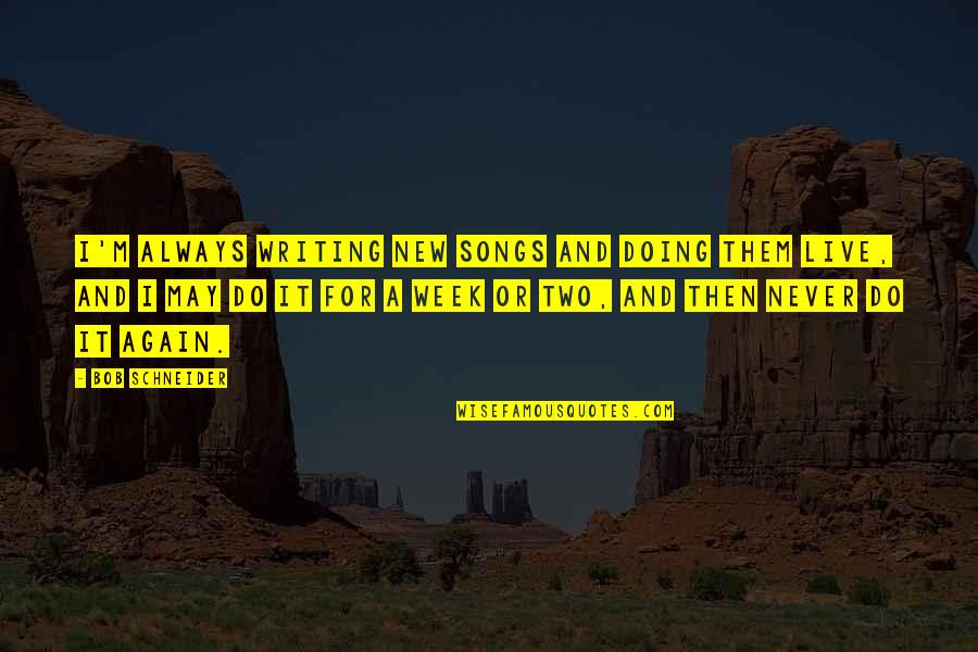 New Week Quotes By Bob Schneider: I'm always writing new songs and doing them