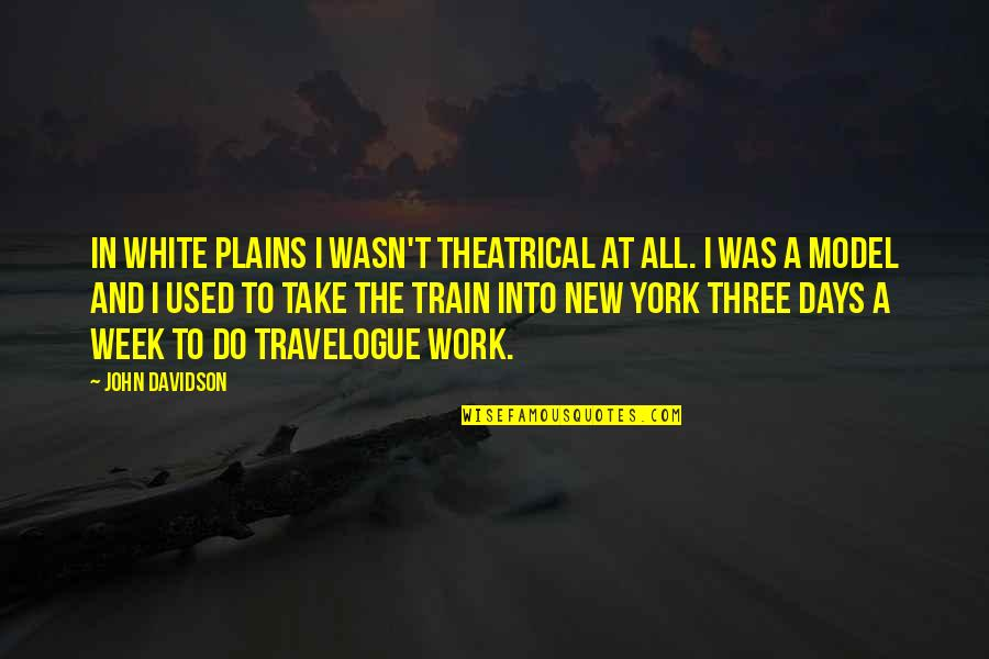 New Week Quotes By John Davidson: In White Plains I wasn't theatrical at all.