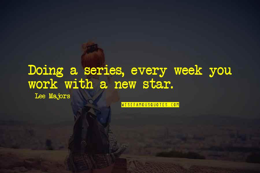 New Week Quotes By Lee Majors: Doing a series, every week you work with