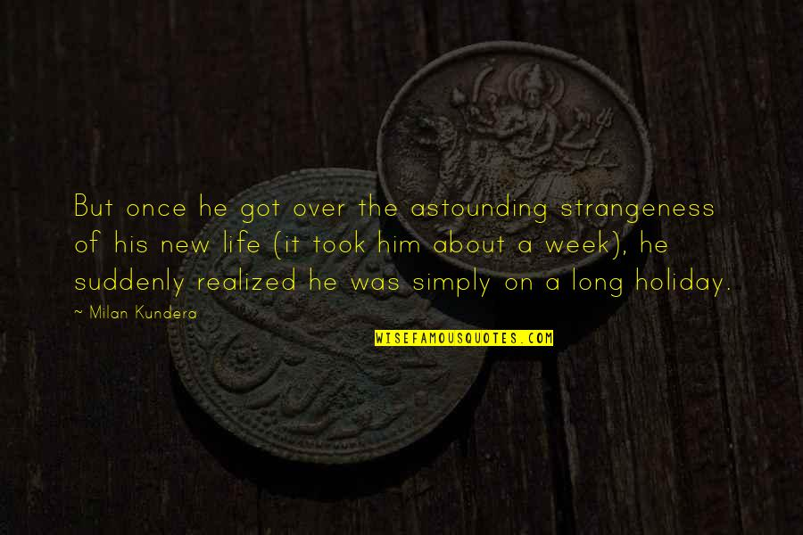 New Week Quotes By Milan Kundera: But once he got over the astounding strangeness