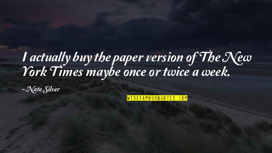 New Week Quotes By Nate Silver: I actually buy the paper version of The