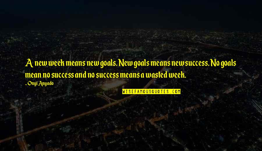 New Week Quotes By Onyi Anyado: A new week means new goals. New goals