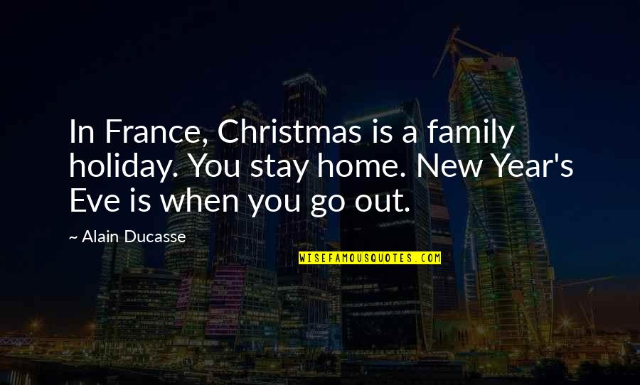 New Year Eve Quotes By Alain Ducasse: In France, Christmas is a family holiday. You