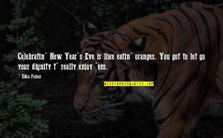 New Year Eve Quotes By Edna Ferber: Celebratin' New Year's Eve is like eatin' oranges.