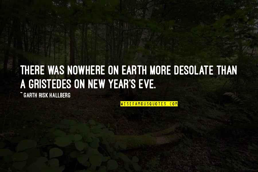 New Year Eve Quotes By Garth Risk Hallberg: THERE WAS NOWHERE ON EARTH more desolate than