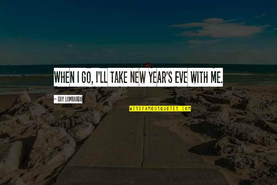 New Year Eve Quotes By Guy Lombardo: When I go, I'll take New Year's Eve