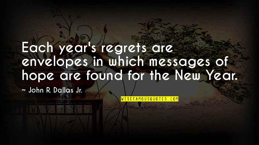 New Year Eve Quotes By John R. Dallas Jr.: Each year's regrets are envelopes in which messages