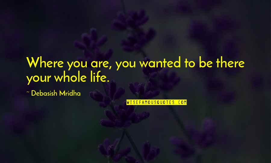 New Year Love Quotes By Debasish Mridha: Where you are, you wanted to be there