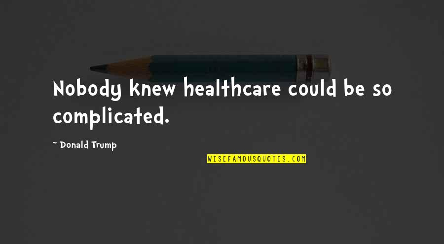 New Year Love Quotes By Donald Trump: Nobody knew healthcare could be so complicated.