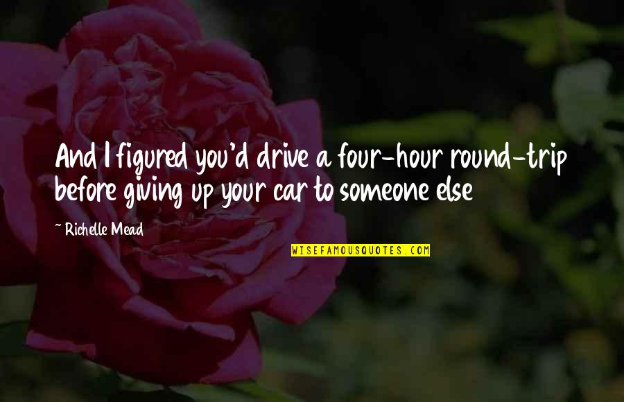 New Year's Eve Boyfriend Quotes By Richelle Mead: And I figured you'd drive a four-hour round-trip