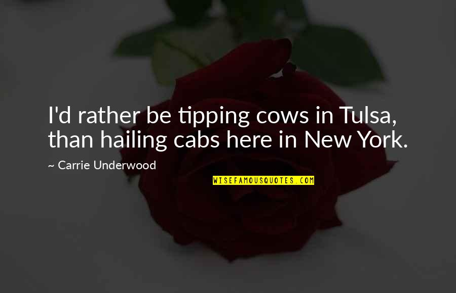 New York Cabs Quotes By Carrie Underwood: I'd rather be tipping cows in Tulsa, than